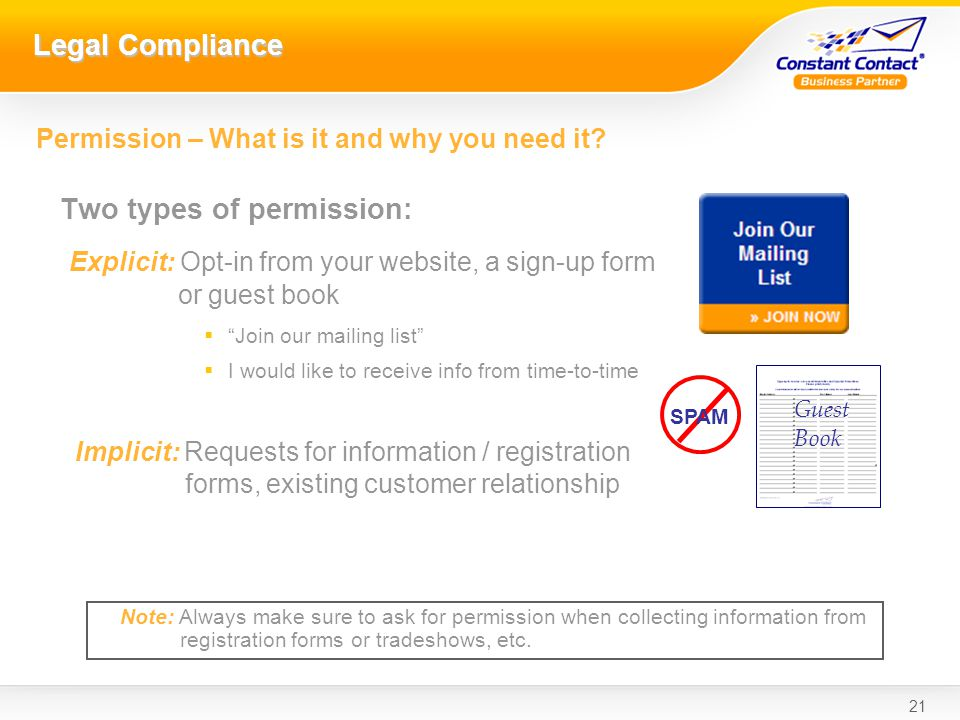 21 Legal Compliance Two types of permission: Explicit: Opt-in from your website, a sign-up form or guest book Join our mailing list I would like to receive info from time-to-time Implicit: Requests for information / registration forms, existing customer relationship SPAM Permission – What is it and why you need it.