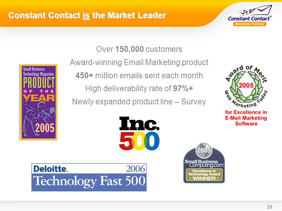 29 Constant Contact is the Market Leader Over 150,000 customers Award-winning Email Marketing product 450+ million emails sent each month High deliverability rate of 97%+ Newly expanded product line – Survey