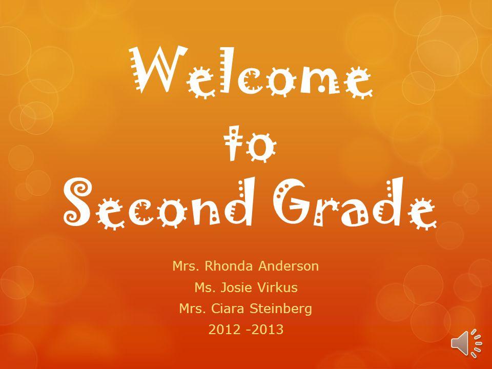 Welcome to Second Grade Mrs. Rhonda Anderson Ms. Josie Virkus Mrs. Ciara Steinberg 2012 -2013