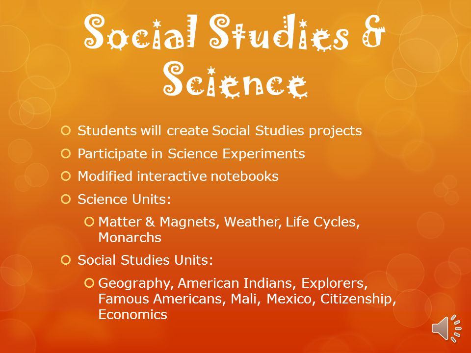 Social Studies & Science Students will create Social Studies projects Participate in Science Experiments Modified interactive notebooks Science Units: Matter & Magnets, Weather, Life Cycles, Monarchs Social Studies Units: Geography, American Indians, Explorers, Famous Americans, Mali, Mexico, Citizenship, Economics