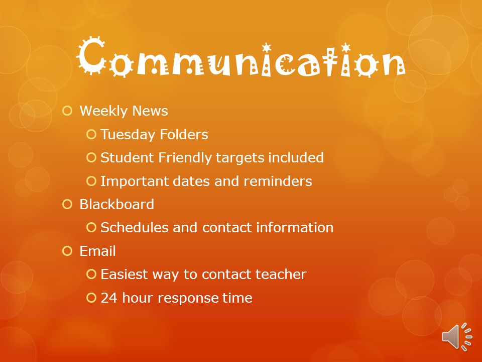 Communication Weekly News Tuesday Folders Student Friendly targets included Important dates and reminders Blackboard Schedules and contact information Email Easiest way to contact teacher 24 hour response time