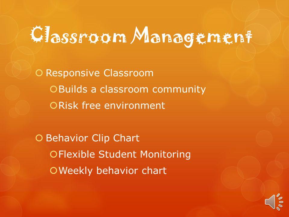Classroom Management Responsive Classroom Builds a classroom community Risk free environment Behavior Clip Chart Flexible Student Monitoring Weekly behavior chart