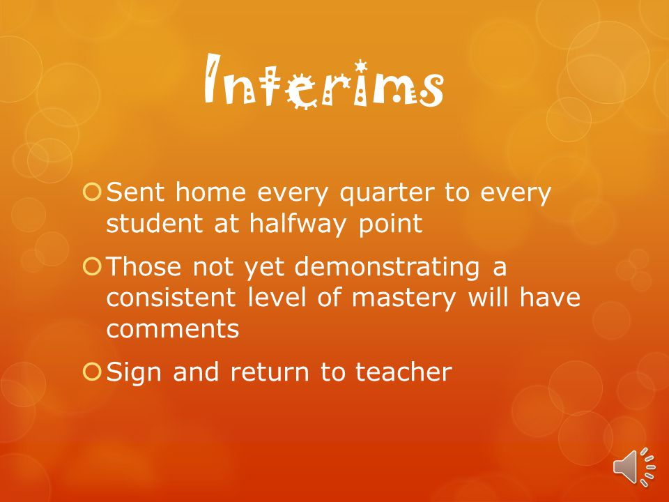 Interims Sent home every quarter to every student at halfway point Those not yet demonstrating a consistent level of mastery will have comments Sign and return to teacher