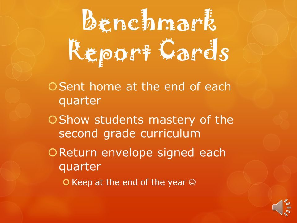 Benchmark Report Cards Sent home at the end of each quarter Show students mastery of the second grade curriculum Return envelope signed each quarter Keep at the end of the year