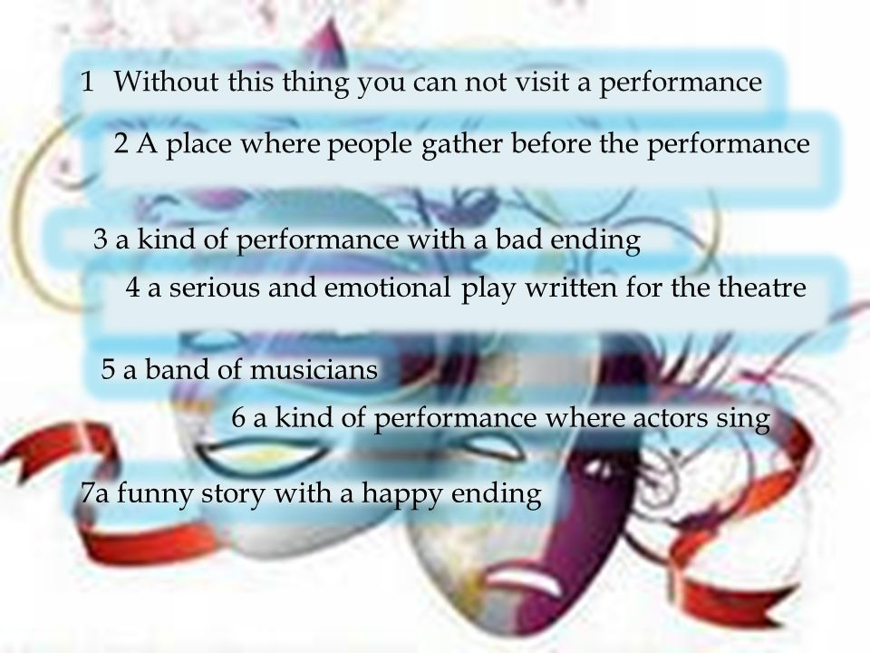 1Without this thing you can not visit a performance 2 A place where people gather before the performance 3 a kind of performance with a bad ending 4 a serious and emotional play written for the theatre 5 a band of musicians 6 a kind of performance where actors sing 7a funny story with a happy ending