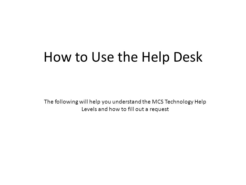 How to Use the Help Desk The following will help you understand the MCS Technology Help Levels and how to fill out a request