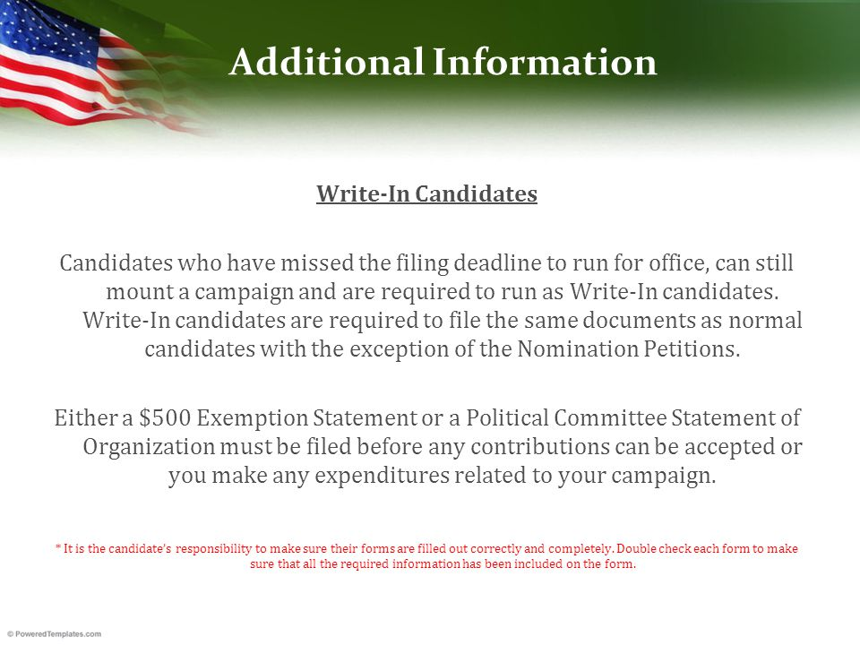 Additional Information Write-In Candidates Candidates who have missed the filing deadline to run for office, can still mount a campaign and are required to run as Write-In candidates.