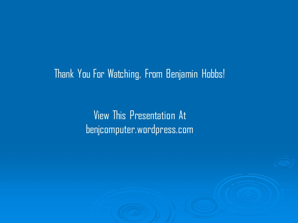 Thank You For Watching, From Benjamin Hobbs! View This Presentation At benjcomputer.wordpress.com