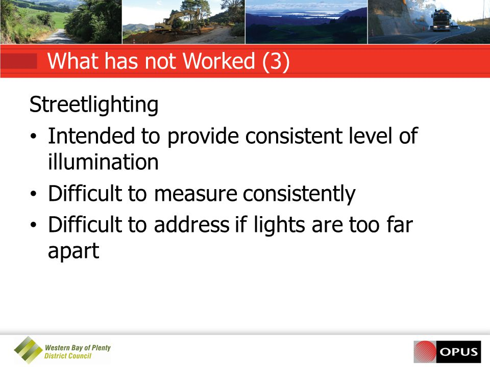 What has not Worked (3) Streetlighting Intended to provide consistent level of illumination Difficult to measure consistently Difficult to address if lights are too far apart