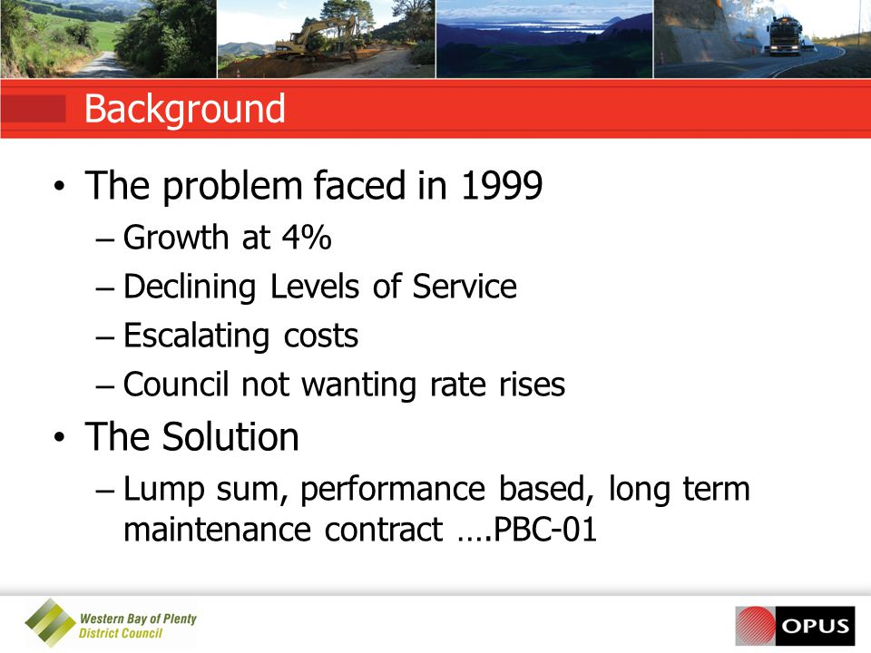 Background The problem faced in 1999 – Growth at 4% – Declining Levels of Service – Escalating costs – Council not wanting rate rises The Solution – Lump sum, performance based, long term maintenance contract ….PBC-01