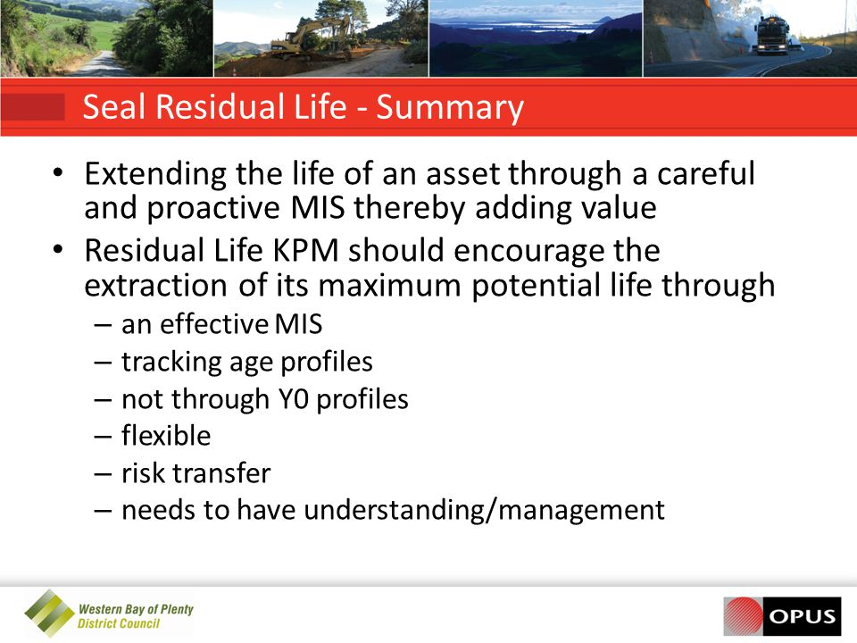 Seal Residual Life - Summary Extending the life of an asset through a careful and proactive MIS thereby adding value Residual Life KPM should encourage the extraction of its maximum potential life through – an effective MIS – tracking age profiles – not through Y0 profiles – flexible – risk transfer – needs to have understanding/management