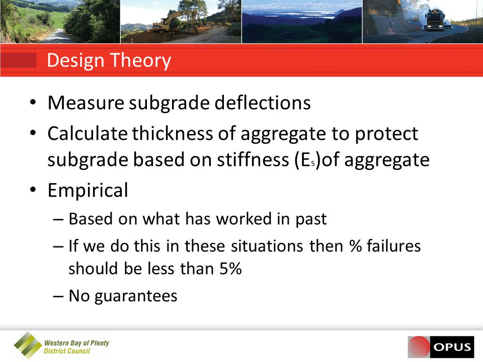 Design Theory Measure subgrade deflections Calculate thickness of aggregate to protect subgrade based on stiffness (E s )of aggregate Empirical – Based on what has worked in past – If we do this in these situations then % failures should be less than 5% – No guarantees