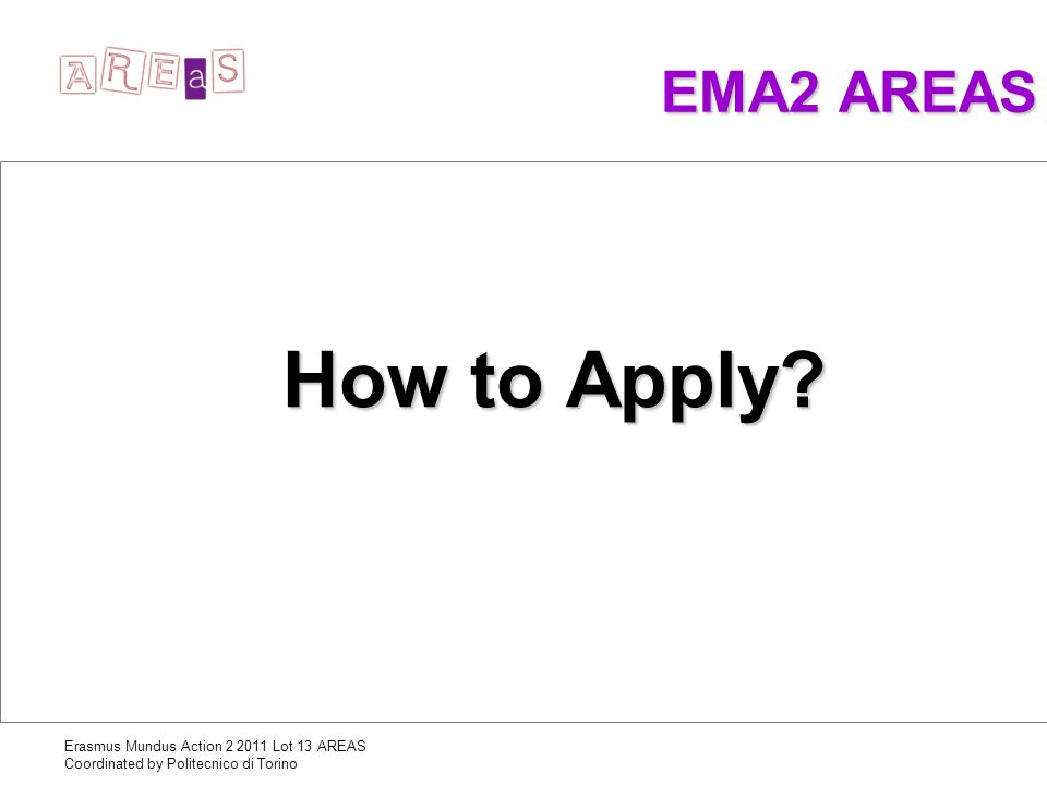 Erasmus Mundus Action 2 2011 Lot 13 AREAS Coordinated by Politecnico di Torino EMA2 AREAS How to Apply?