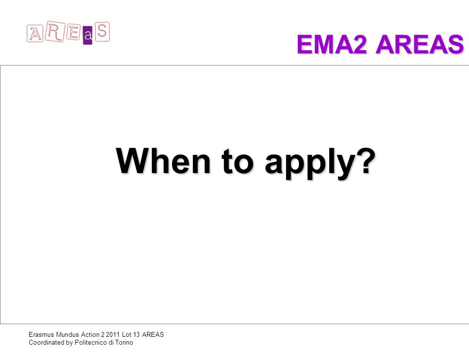 Erasmus Mundus Action 2 2011 Lot 13 AREAS Coordinated by Politecnico di Torino EMA2 AREAS When to apply?