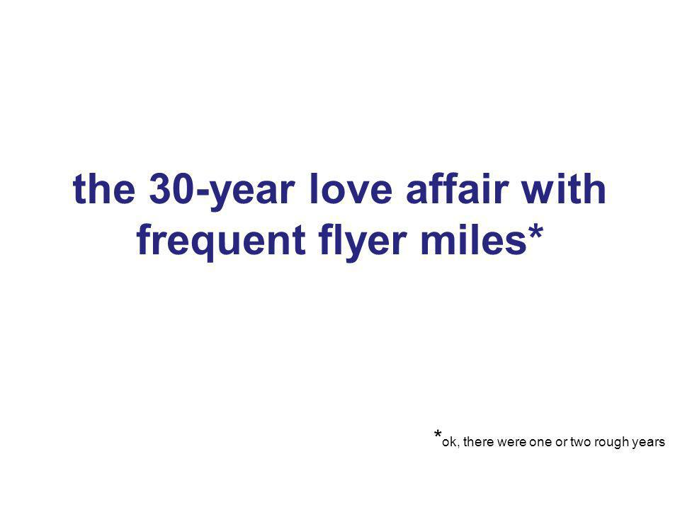 1 the 30-year love affair with frequent flyer miles* 1 * ok, there were one or two rough years