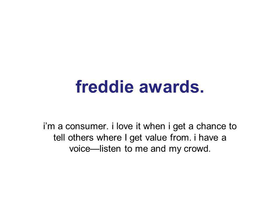 21 freddie awards. im a consumer. i love it when i get a chance to tell others where I get value from. i have a voicelisten to me and my crowd. 21