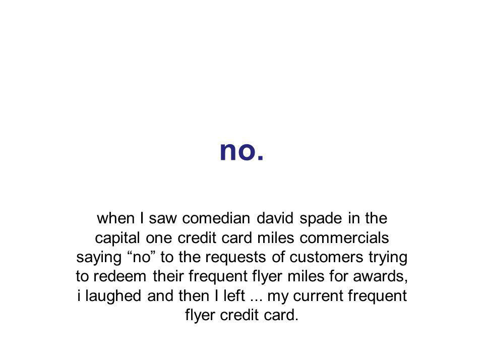 7 no. when I saw comedian david spade in the capital one credit card miles commercials saying no to the requests of customers trying to redeem their f
