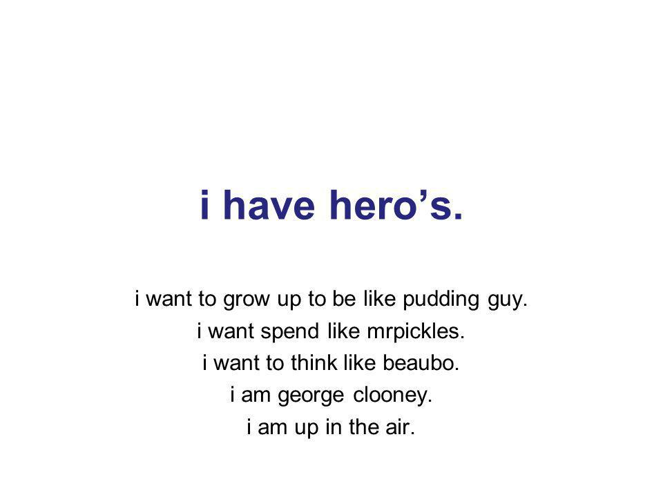 9 i have heros. i want to grow up to be like pudding guy.