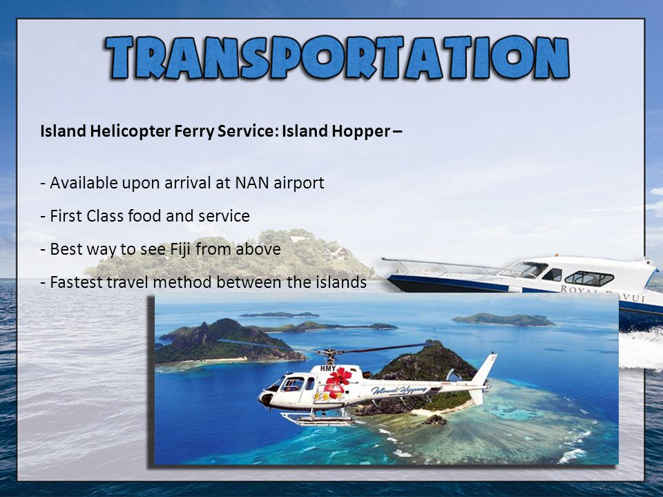 Island Helicopter Ferry Service: Island Hopper – - Available upon arrival at NAN airport - First Class food and service - Best way to see Fiji from ab