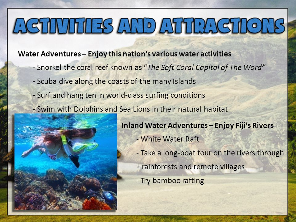 Water Adventures – Enjoy this nations various water activities - Snorkel the coral reef known as The Soft Coral Capital of The Word - Scuba dive along