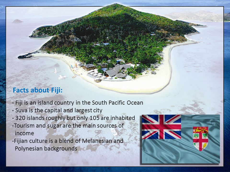 - Fiji is an island country in the South Pacific Ocean - Suva is the capital and largest city - 320 islands roughly but only 105 are inhabited -Touris