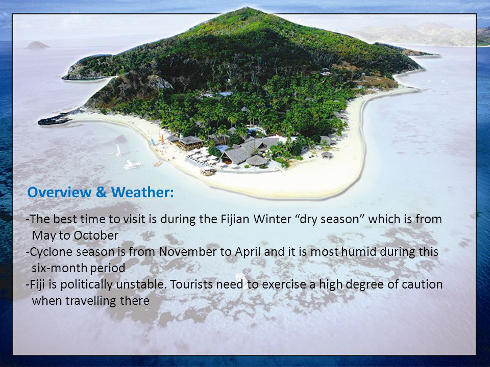 -The best time to visit is during the Fijian Winter dry season which is from May to October -Cyclone season is from November to April and it is most h