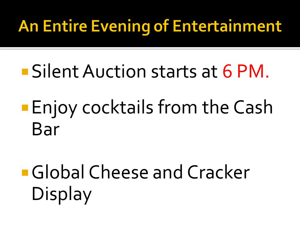 Silent Auction starts at 6 PM. Enjoy cocktails from the Cash Bar Global Cheese and Cracker Display