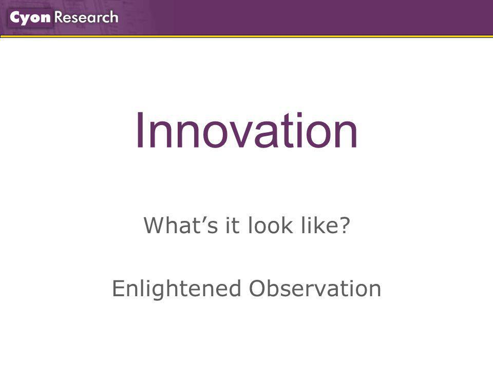 Innovation Whats it look like? Enlightened Observation