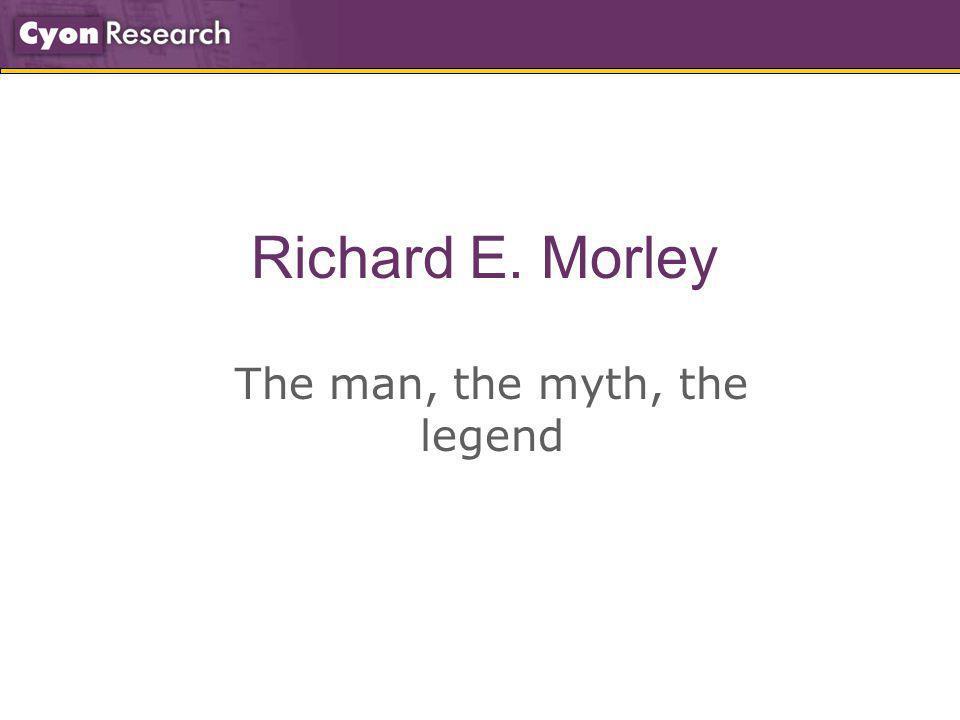 Richard E. Morley The man, the myth, the legend
