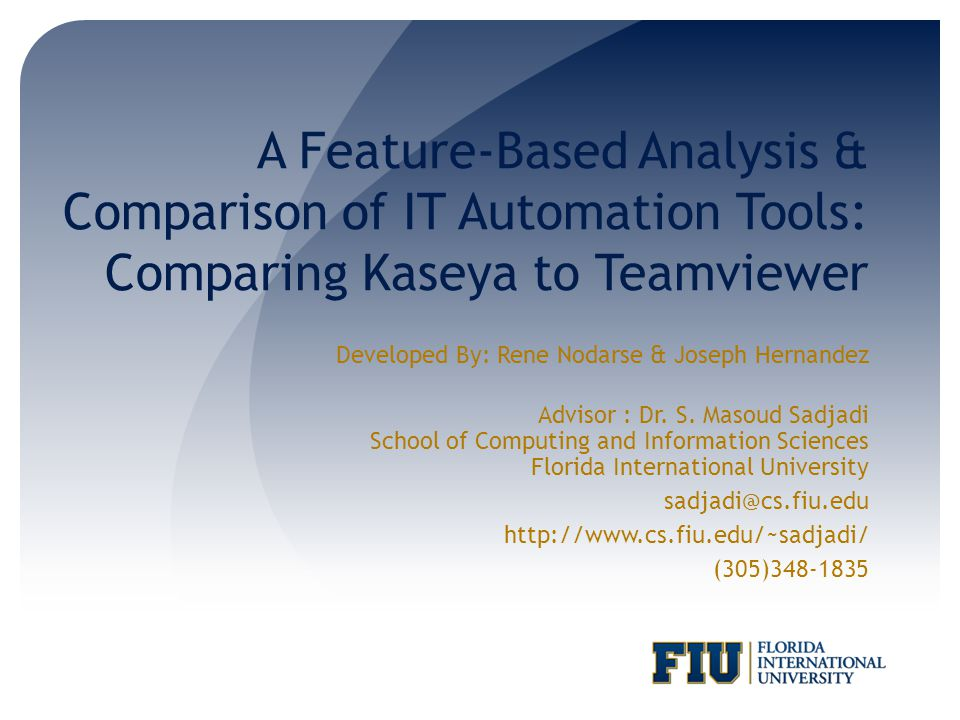 A Feature-Based Analysis & Comparison of IT Automation Tools: Comparing Kaseya to Teamviewer Developed By: Rene Nodarse & Joseph Hernandez Advisor : Dr.
