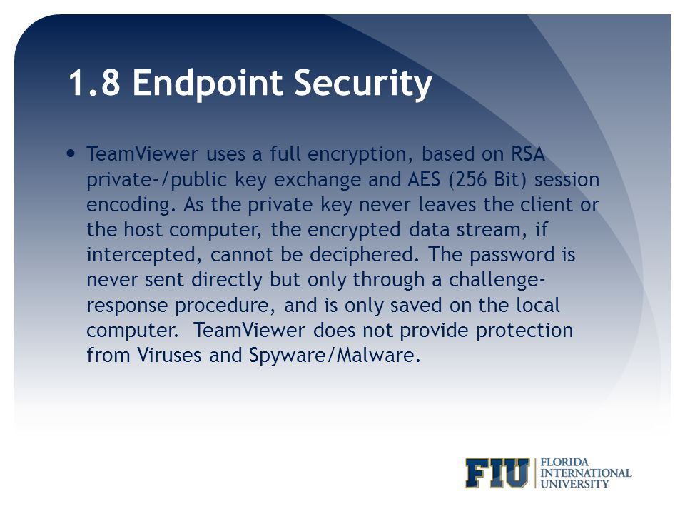 1.8 Endpoint Security TeamViewer uses a full encryption, based on RSA private-/public key exchange and AES (256 Bit) session encoding.