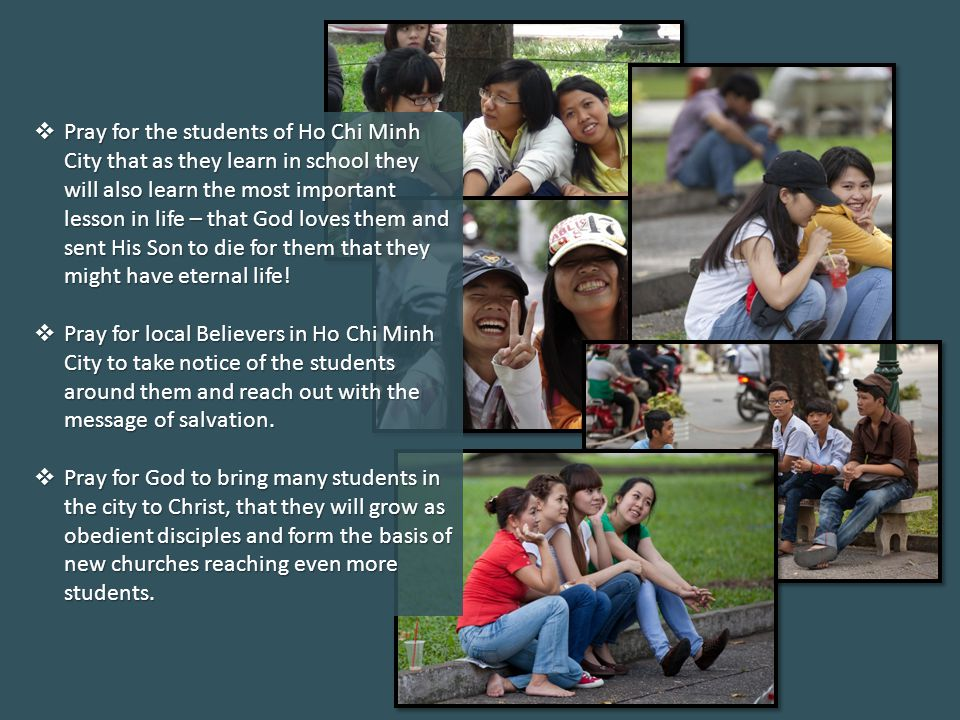 Pray for the students of Ho Chi Minh City that as they learn in school they will also learn the most important lesson in life – that God loves them and sent His Son to die for them that they might have eternal life.