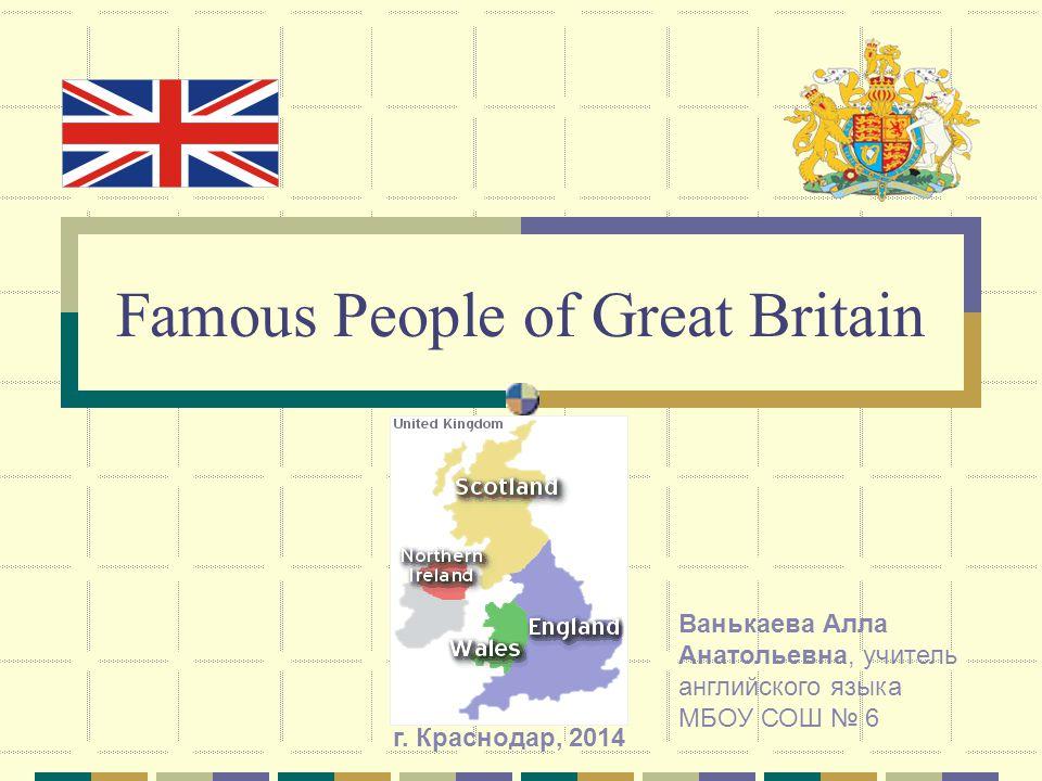 Famous People of Great Britain Ванькаева Алла Анатольевна, учитель английского языка МБОУ СОШ 6 г. Краснодар, 2014