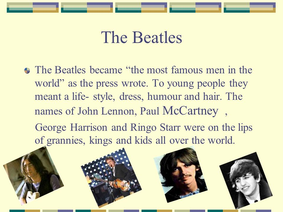 The Beatles The Beatles became the most famous men in the world as the press wrote. To young people they meant a life- style, dress, humour and hair.
