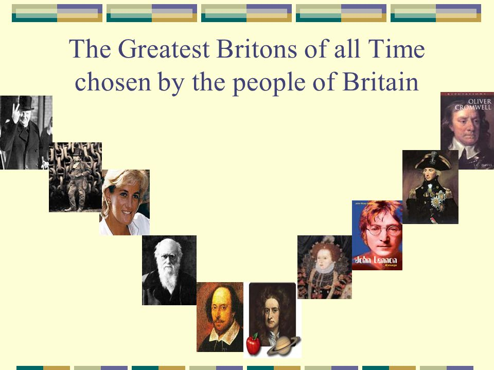 Famous British People According to a poll by the BBC the Top 10 Greatest Britons are 1.