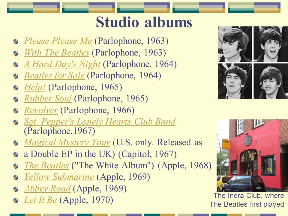 Studio albums Please Please MePlease Please Me (Parlophone, 1963) With The BeatlesWith The Beatles (Parlophone, 1963) A Hard Day's NightA Hard Day's N