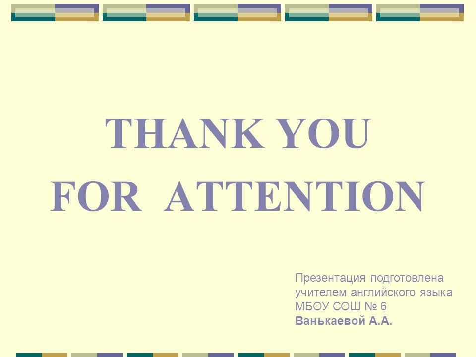 THANK YOU FOR ATTENTION Презентация подготовлена учителем английского языка МБОУ СОШ 6 Ванькаевой А.А.