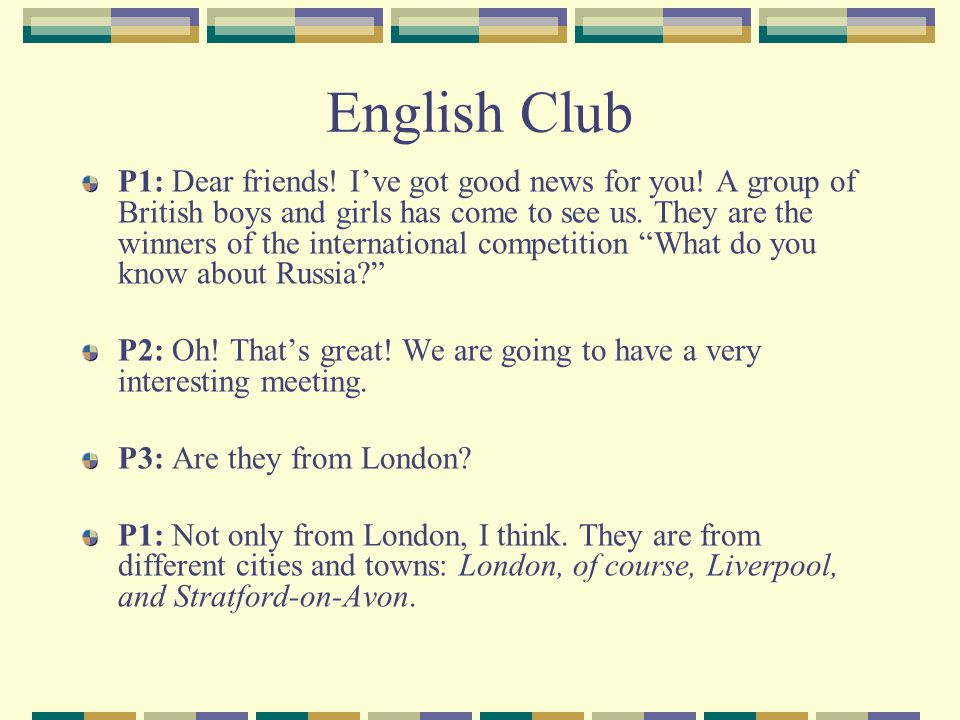 English Club P1: Dear friends! Ive got good news for you! A group of British boys and girls has come to see us. They are the winners of the internatio