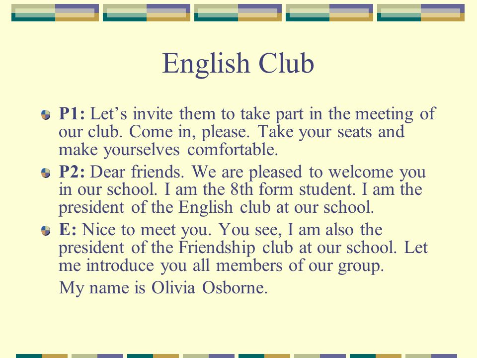 English Club P1: Lets invite them to take part in the meeting of our club. Come in, please. Take your seats and make yourselves comfortable. P2: Dear
