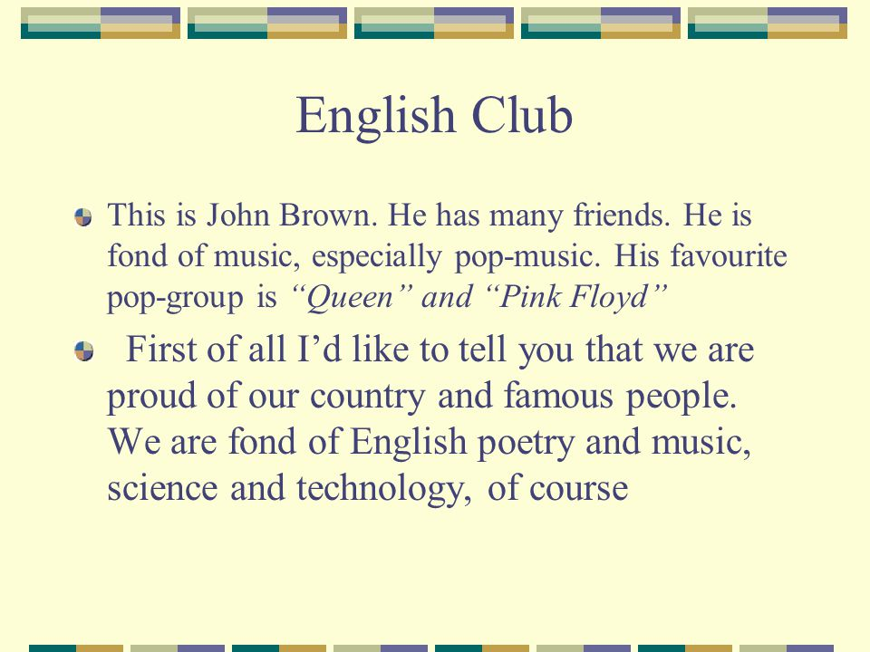 English Club First of all Id like to tell you that we are proud of our country and famous people.