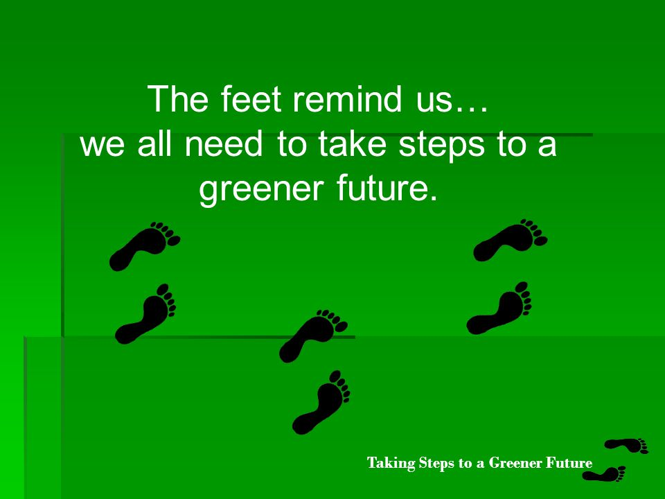 Taking Steps to a Greener Future Did you notice the on each page.