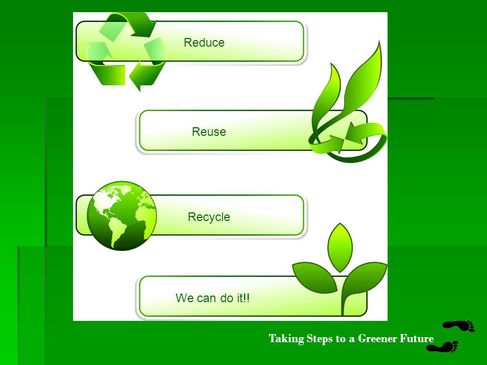 Taking Steps to a Greener Future educe R R R euse ecycle