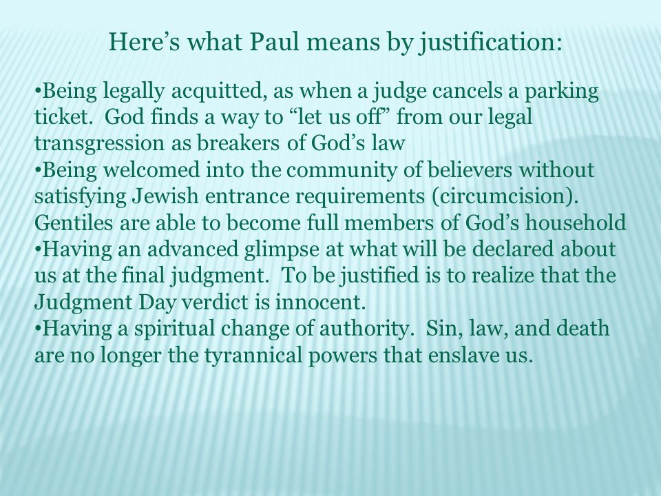 Heres what Paul means by justification: Being legally acquitted, as when a judge cancels a parking ticket.