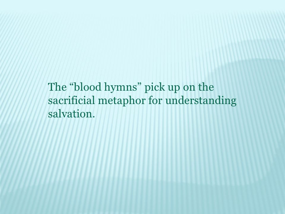 The blood hymns pick up on the sacrificial metaphor for understanding salvation.