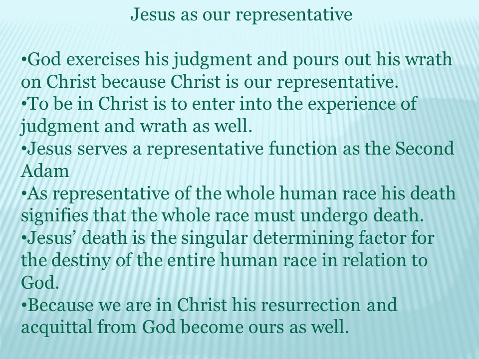 Jesus as our representative God exercises his judgment and pours out his wrath on Christ because Christ is our representative.