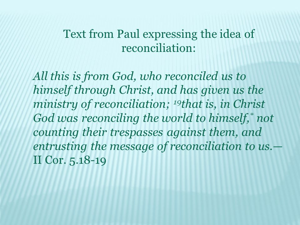 Text from Paul expressing the idea of reconciliation: All this is from God, who reconciled us to himself through Christ, and has given us the ministry of reconciliation; 19 that is, in Christ God was reconciling the world to himself, * not counting their trespasses against them, and entrusting the message of reconciliation to us.