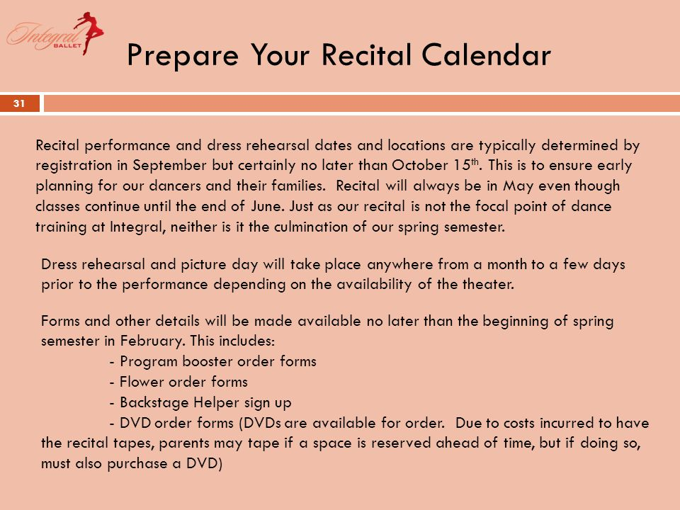 Prepare Your Recital Calendar 31 Recital performance and dress rehearsal dates and locations are typically determined by registration in September but certainly no later than October 15 th.