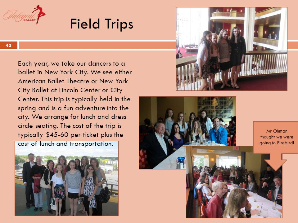 Field Trips 42 Each year, we take our dancers to a ballet in New York City.