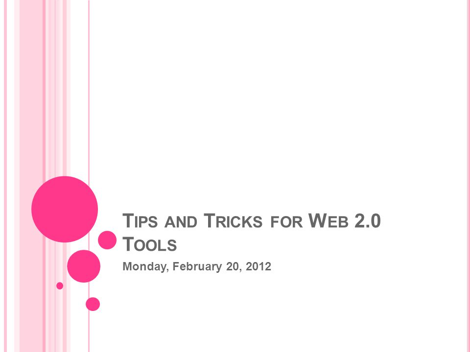 T IPS AND T RICKS FOR W EB 2.0 T OOLS Monday, February 20, 2012