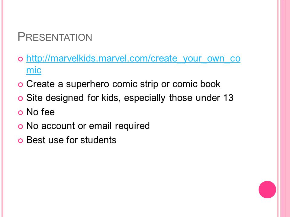 P RESENTATION http://marvelkids.marvel.com/create_your_own_co mic http://marvelkids.marvel.com/create_your_own_co mic Create a superhero comic strip or comic book Site designed for kids, especially those under 13 No fee No account or email required Best use for students
